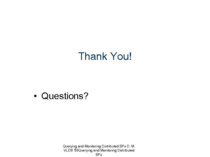 Thank You! • Questions? Querying and Monitoring Distributed BPs D. M. VLDB '08 Querying