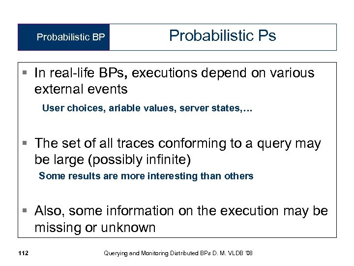 Probabilistic BP Probabilistic Ps § In real-life BPs, executions depend on various external