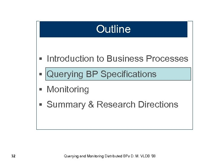 Outline § Introduction to Business Processes § Querying BP Specifications § Monitoring § Summary