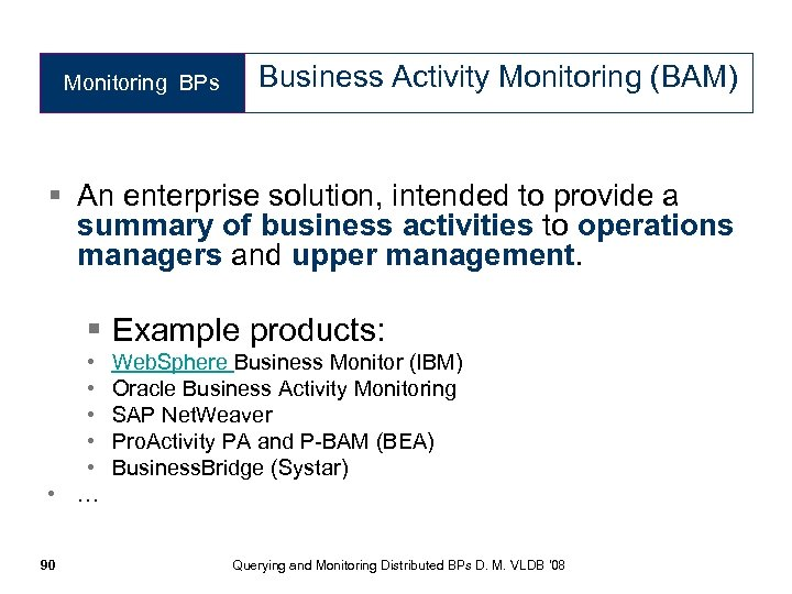 Monitoring BPs Business Activity Monitoring (BAM) § An enterprise solution, intended to provide a