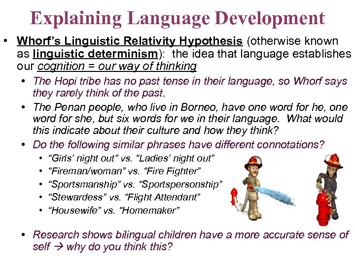 Explaining Language Development • Whorf's Linguistic Relativity Hypothesis (otherwise known as linguistic determinism): the