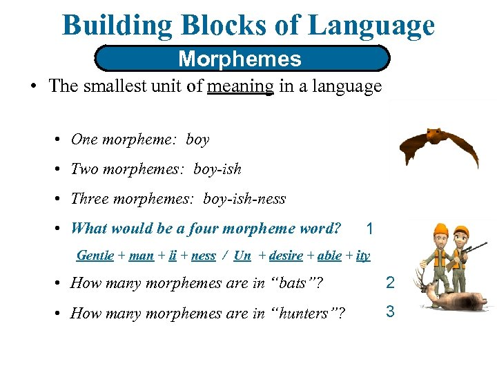 Building Blocks of Language Morphemes • The smallest unit of meaning in a language