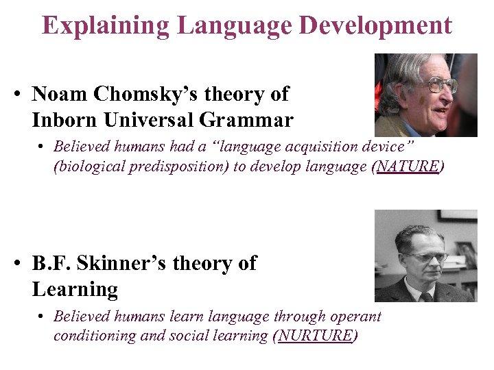 Explaining Language Development • Noam Chomsky's theory of Inborn Universal Grammar • Believed humans