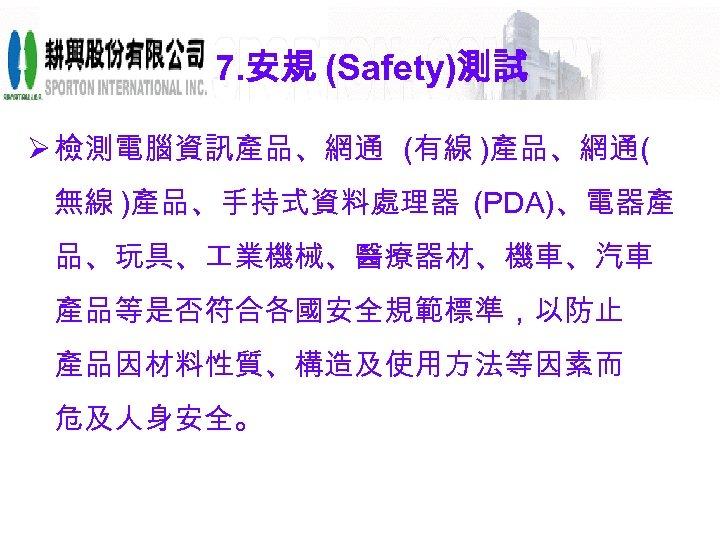 7. 安規 (Safety)測試 Ø 檢測電腦資訊產品、網通 (有線 )產品、網通( 無線 )產品、手持式資料處理器 (PDA)、電器產 品、玩具、 業機械、醫療器材、機車、汽車 產品等是否符合各國安全規範標準,以防止 產品因材料性質、構造及使用方法等因素而
