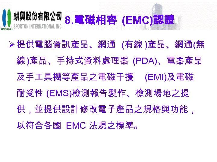 8. 電磁相容 (EMC)認證 Ø 提供電腦資訊產品、網通 (有線 )產品、網通(無 線 )產品、手持式資料處理器 (PDA)、電器產品 及手 具機等產品之電磁干擾 (EMI)及電磁 耐受性