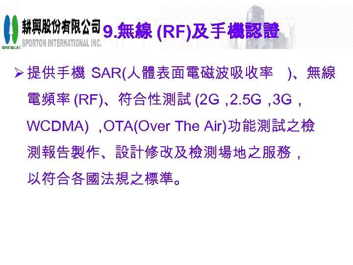9. 無線 (RF)及手機認證 Ø 提供手機 SAR(人體表面電磁波吸收率 )、無線 電頻率 (RF)、符合性測試 (2 G, 2. 5 G,