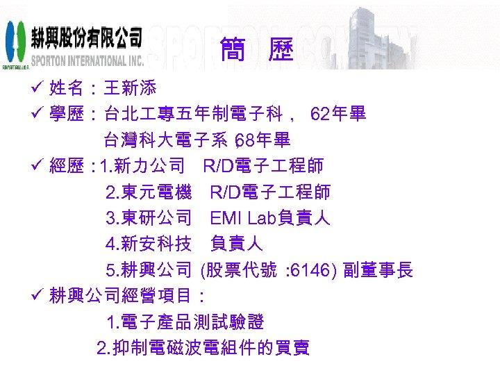 簡 歷 ü 姓名:王新添 ü 學歷:台北 專五年制電子科, 62年畢     台灣科大電子系, 68年畢 ü 經歷: 1. 新力公司