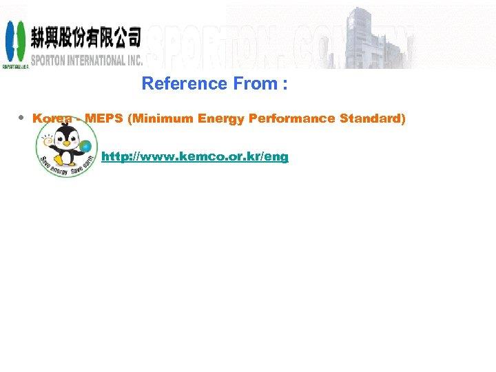 Reference From : • Korea - MEPS (Minimum Energy Performance Standard) http: //www. kemco.
