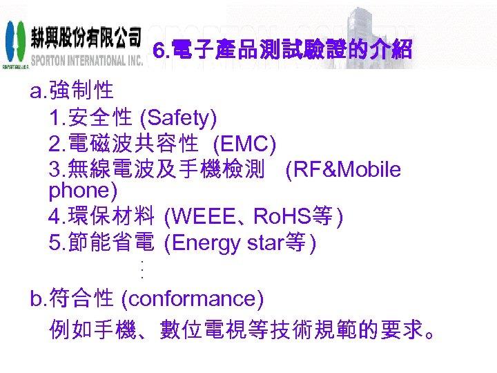 6. 電子產品測試驗證的介紹 a. 強制性 1. 安全性 (Safety) 2. 電磁波共容性 (EMC) 3. 無線電波及手機檢測 (RF&Mobile phone)
