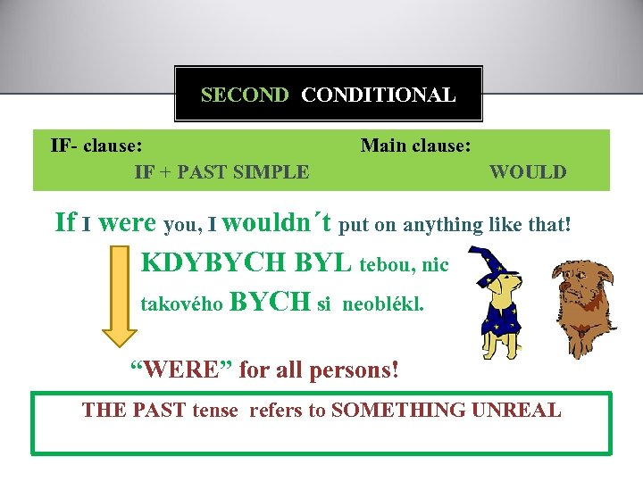 SECONDITIONAL IF- clause: IF + PAST SIMPLE Main clause: WOULD If I were you,