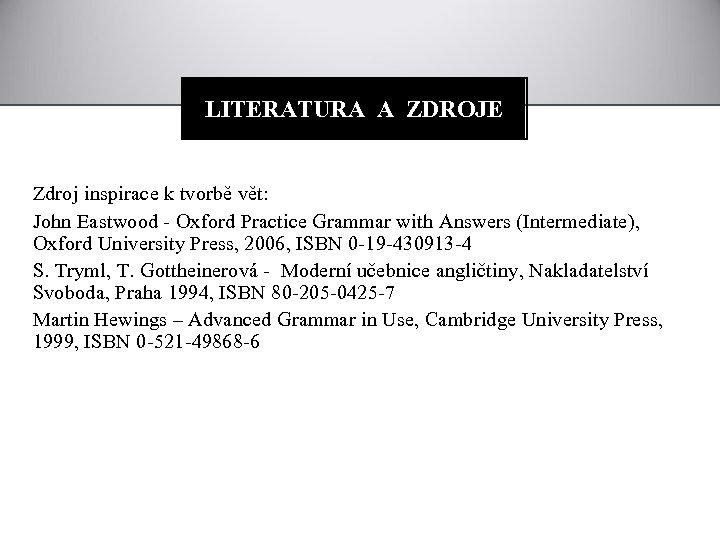 LITERATURA A ZDROJE Zdroj inspirace k tvorbě vět: John Eastwood - Oxford Practice Grammar