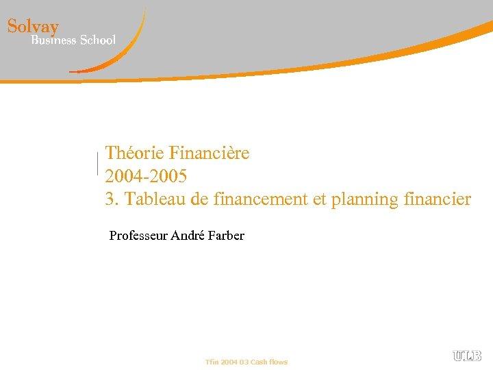 Théorie Financière 2004 -2005 3. Tableau de financement et planning financier Professeur André Farber