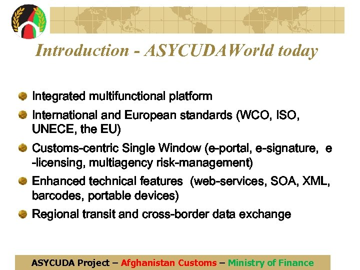 Introduction - ASYCUDAWorld today Integrated multifunctional platform International and European standards (WCO, ISO, UNECE,