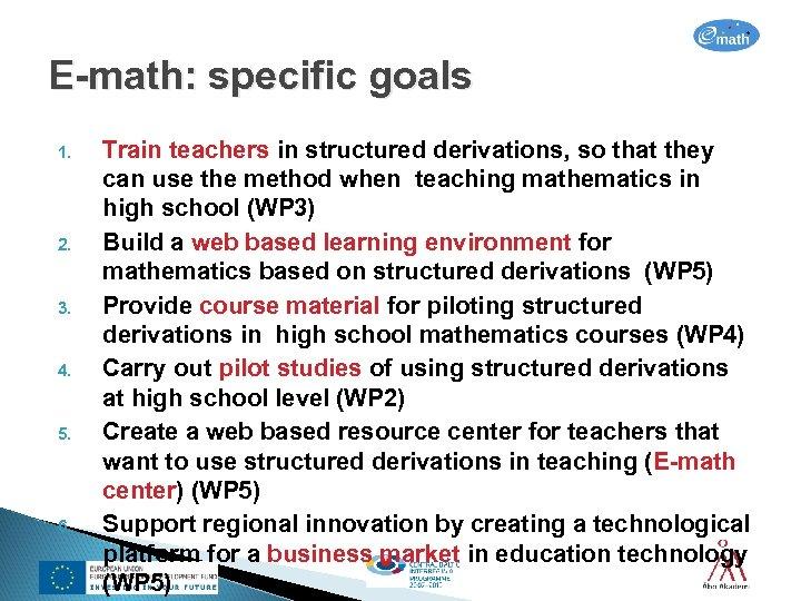 E-math: specific goals 1. 2. 3. 4. 5. 6. Train teachers in structured derivations,