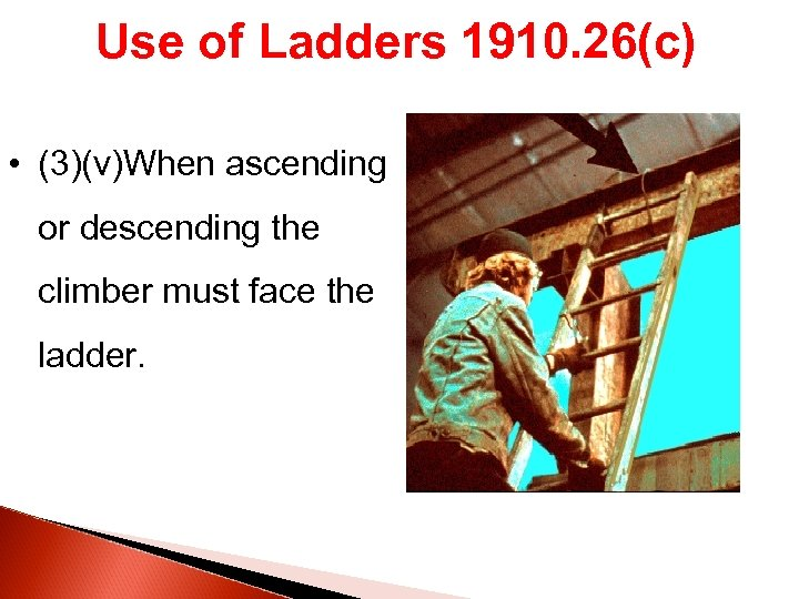 Use of Ladders 1910. 26(c) • (3)(v)When ascending or descending the climber must face
