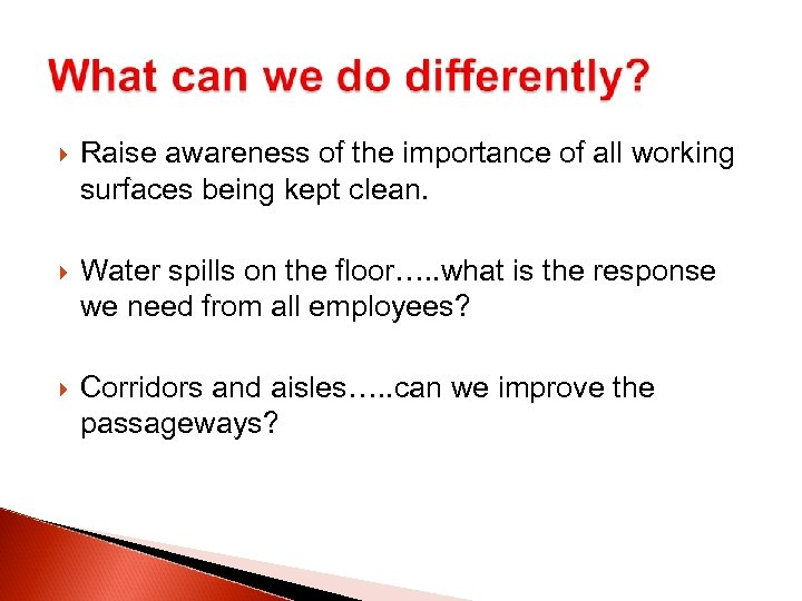 Raise awareness of the importance of all working surfaces being kept clean. Water