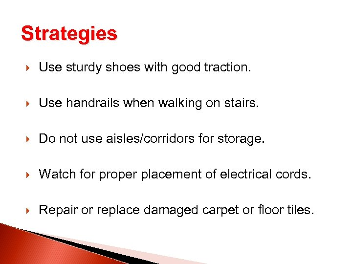 Strategies Use sturdy shoes with good traction. Use handrails when walking on stairs. Do