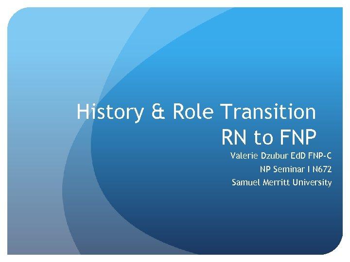 History & Role Transition RN to FNP Valerie Dzubur Ed. D FNP-C NP Seminar