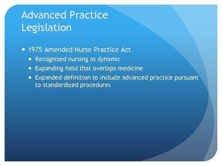 Advanced Practice Legislation 1975 Amended Nurse Practice Act Recognized nursing as dynamic Expanding field