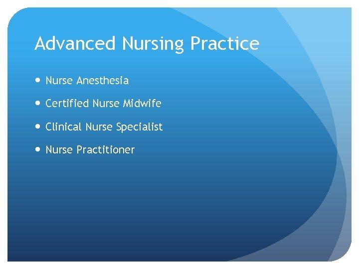 Advanced Nursing Practice Nurse Anesthesia Certified Nurse Midwife Clinical Nurse Specialist Nurse Practitioner