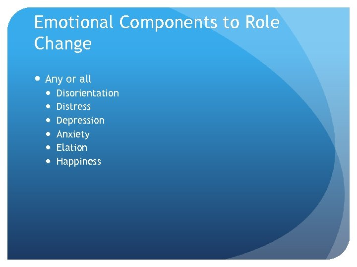 Emotional Components to Role Change Any or all Disorientation Distress Depression Anxiety Elation Happiness