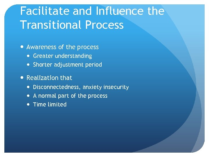 Facilitate and Influence the Transitional Process Awareness of the process Greater understanding Shorter adjustment