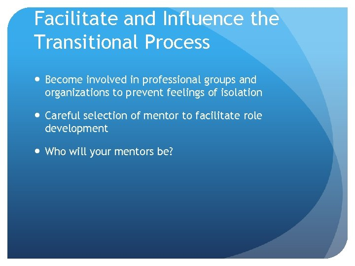Facilitate and Influence the Transitional Process Become involved in professional groups and organizations to