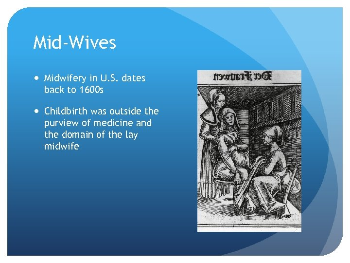 Mid-Wives Midwifery in U. S. dates back to 1600 s Childbirth was outside the