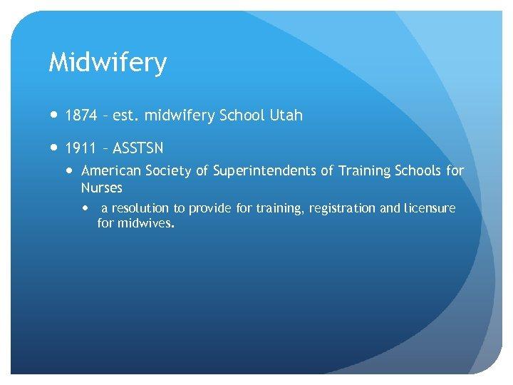 Midwifery 1874 – est. midwifery School Utah 1911 – ASSTSN American Society of Superintendents