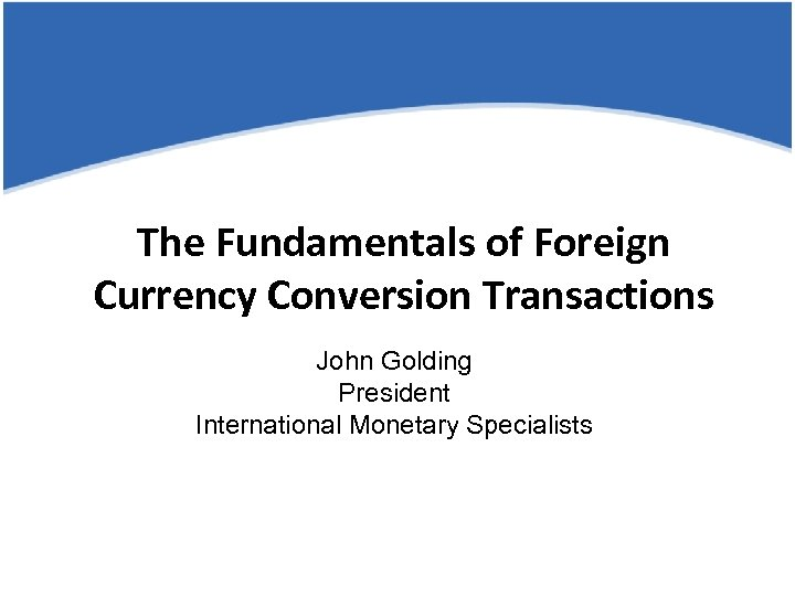The Fundamentals of Foreign Currency Conversion Transactions John Golding President International Monetary Specialists