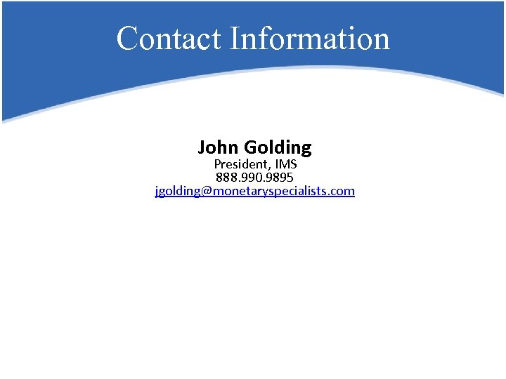 Contact Information John Golding President, IMS 888. 990. 9895 jgolding@monetaryspecialists. com