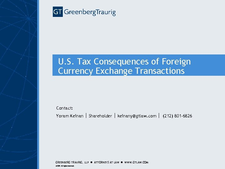 U. S. Tax Consequences of Foreign Currency Exchange Transactions Contact: Yoram Keinan Shareholder keinany@gtlaw.