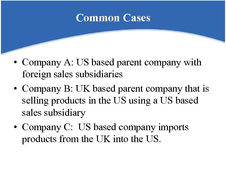 Common Cases • Company A: US based parent company with foreign sales subsidiaries •