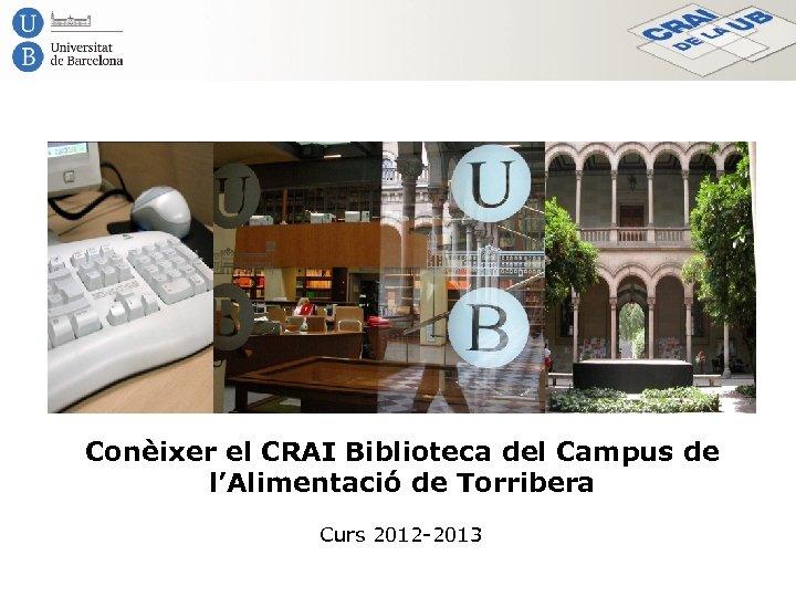 Conèixer el CRAI Biblioteca del Campus de l'Alimentació de Torribera Curs 2012 -2013