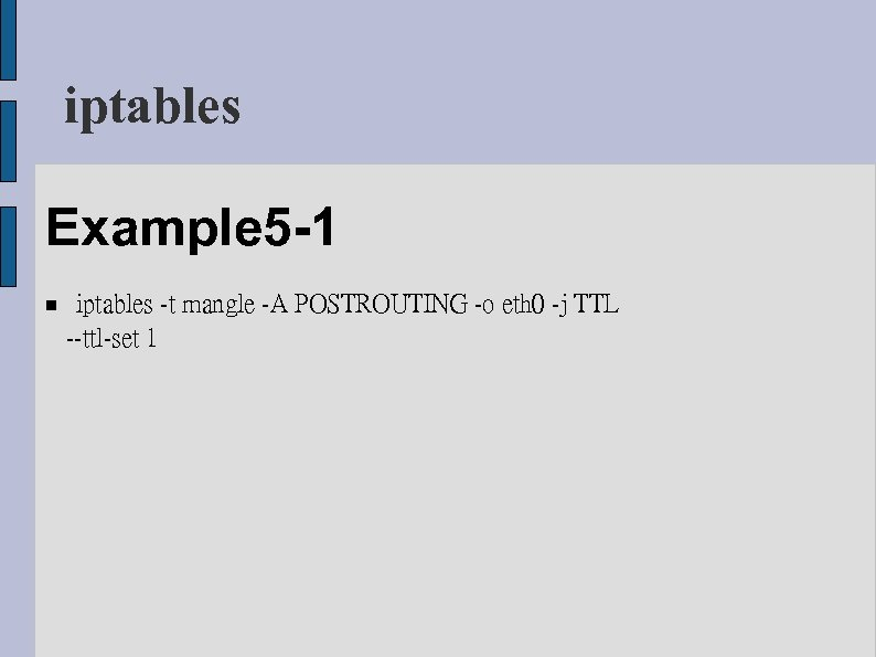 iptables Example 5 -1 iptables -t mangle -A POSTROUTING -o eth 0 -j TTL