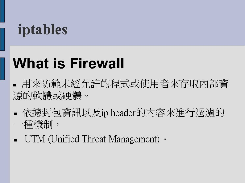 iptables What is Firewall 用來防範未經允許的程式或使用者來存取內部資 源的軟體或硬體。 依據封包資訊以及ip header的內容來進行過濾的 一種機制。 UTM (Unified Threat Management)。