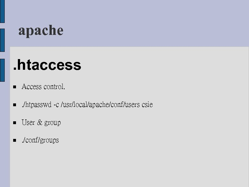 apache. htaccess Access control. . /htpasswd -c /usr/local/apache/conf/users csie User & group . /conf/groups