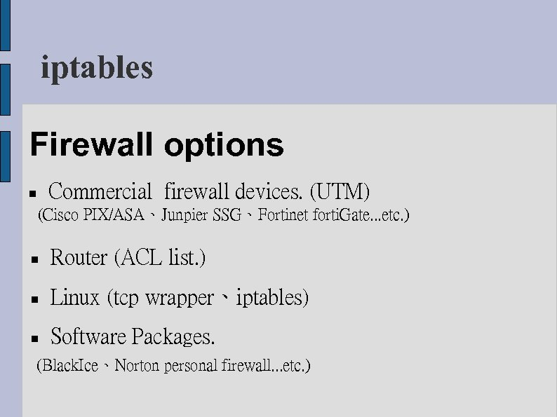 iptables Firewall options Commercial firewall devices. (UTM) (Cisco PIX/ASA、Junpier SSG、Fortinet forti. Gate. . .