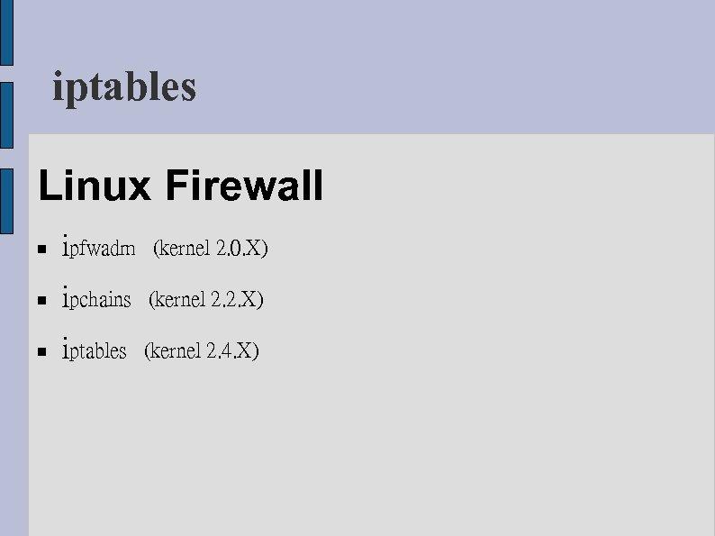 iptables Linux Firewall ipfwadm (kernel 2. 0. X) ipchains (kernel 2. 2. X) iptables