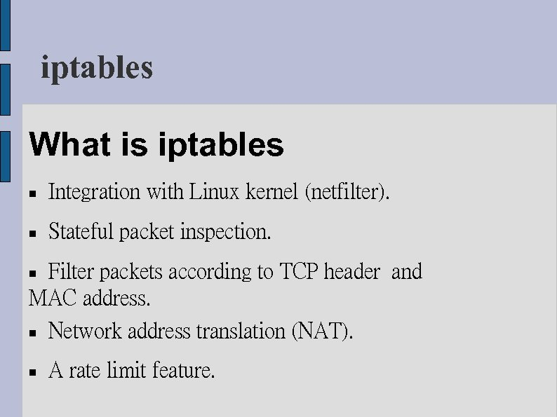 iptables What is iptables Integration with Linux kernel (netfilter). Stateful packet inspection. Filter packets