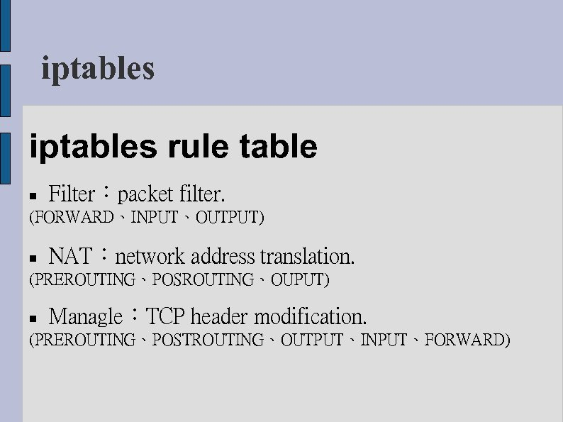 iptables rule table Filter:packet filter. (FORWARD、INPUT、OUTPUT) NAT:network address translation. (PREROUTING、POSROUTING、OUPUT) Managle:TCP header modification. (PREROUTING、POSTROUTING、OUTPUT、INPUT、FORWARD)