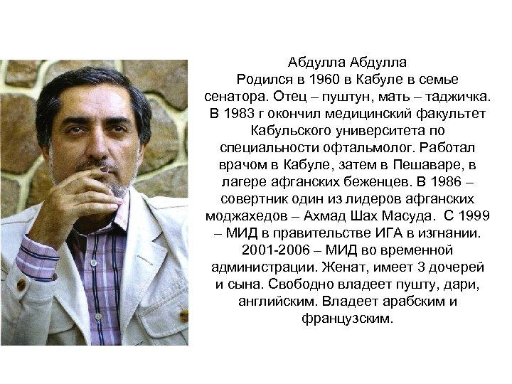 Абдулла Родился в 1960 в Кабуле в семье сенатора. Отец – пуштун, мать –