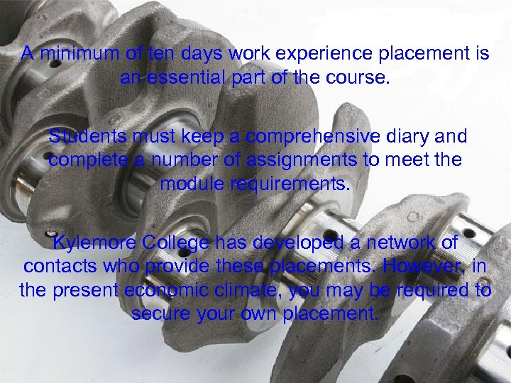 A minimum of ten days work experience placement is an essential part of the