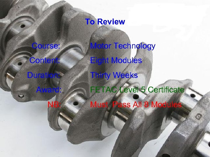 To Review Course: Motor Technology Content: Eight Modules Duration: Thirty Weeks Award: NB: FETAC