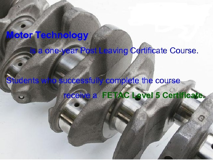 Motor Technology is a one-year Post Leaving Certificate Course. Students who successfully complete the