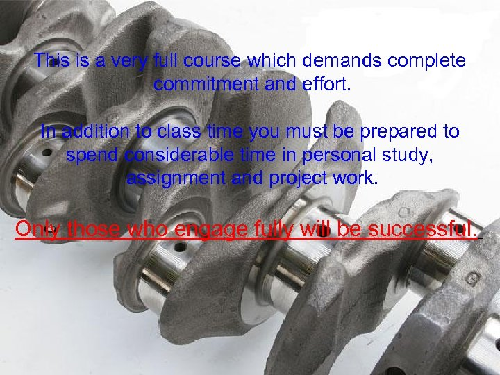 This is a very full course which demands complete commitment and effort. In addition