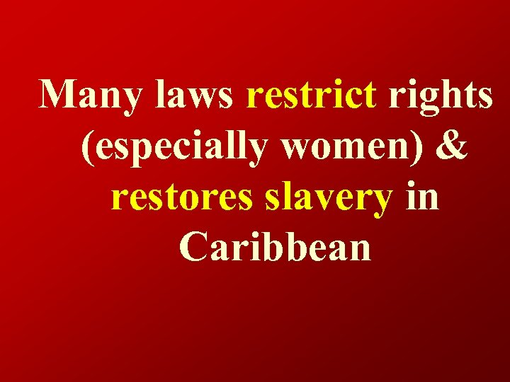 Many laws restrict rights (especially women) & restores slavery in Caribbean