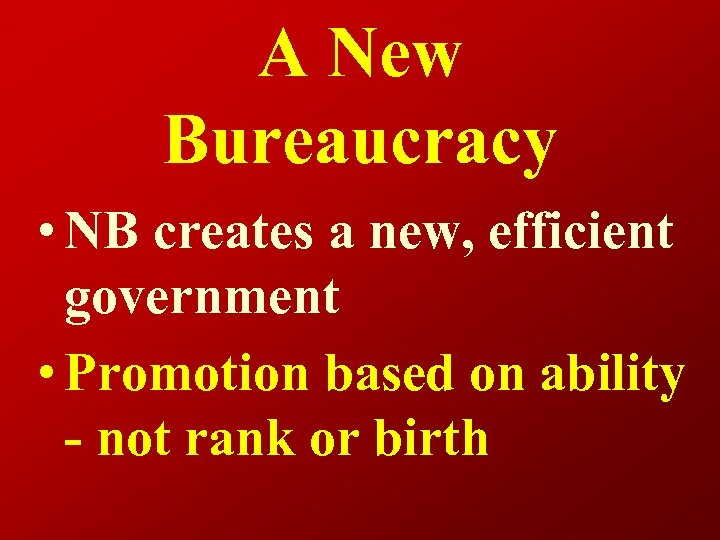 A New Bureaucracy • NB creates a new, efficient government • Promotion based on