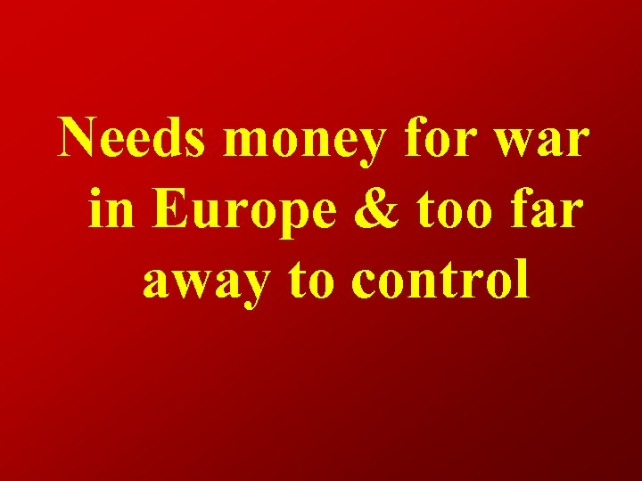 Needs money for war in Europe & too far away to control