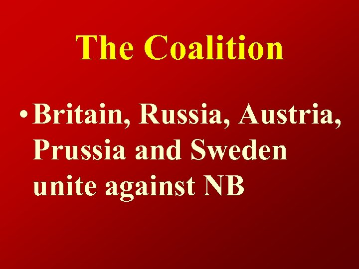 The Coalition • Britain, Russia, Austria, Prussia and Sweden unite against NB